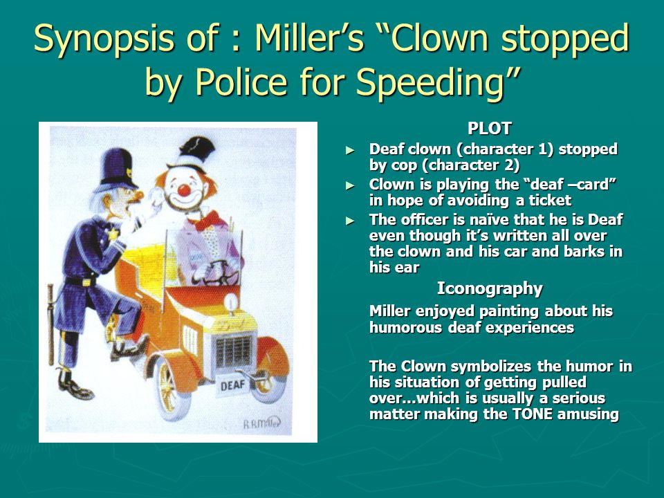 """Synopsis of : Miller's """"Clown stopped by Police for Speeding"""" PLOT ► Deaf clown (character 1) stopped by cop (character 2) ► Clown is playing the """"dea"""