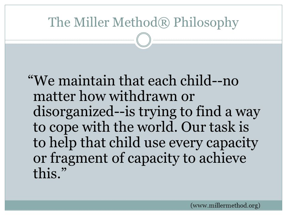 The Miller Method® Philosophy We maintain that each child--no matter how withdrawn or disorganized--is trying to find a way to cope with the world.