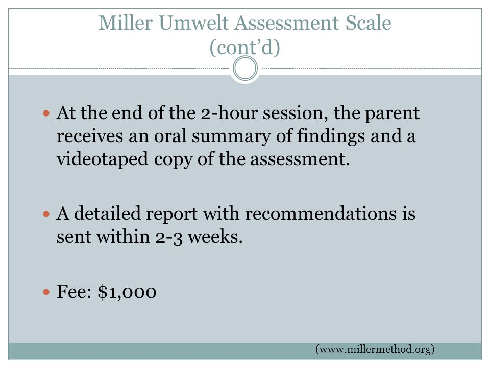 Miller Umwelt Assessment Scale (cont'd) At the end of the 2-hour session, the parent receives an oral summary of findings and a videotaped copy of the assessment.