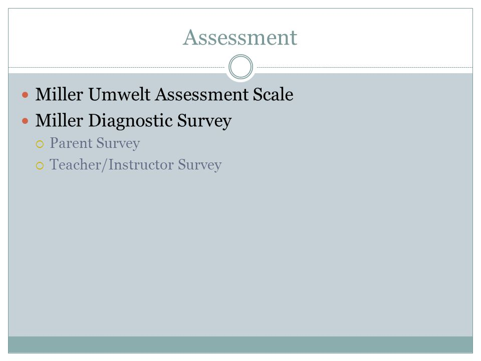 Assessment Miller Umwelt Assessment Scale Miller Diagnostic Survey  Parent Survey  Teacher/Instructor Survey