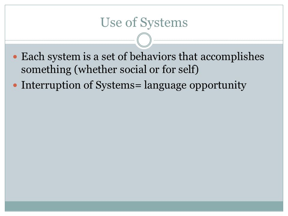 Use of Systems Each system is a set of behaviors that accomplishes something (whether social or for self) Interruption of Systems= language opportunity