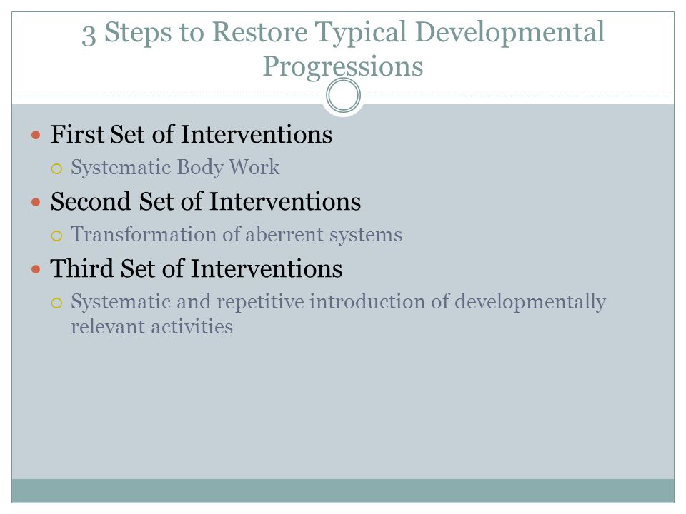 3 Steps to Restore Typical Developmental Progressions First Set of Interventions  Systematic Body Work Second Set of Interventions  Transformation of aberrent systems Third Set of Interventions  Systematic and repetitive introduction of developmentally relevant activities