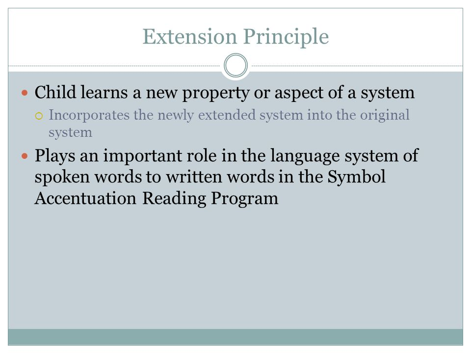 Extension Principle Child learns a new property or aspect of a system  Incorporates the newly extended system into the original system Plays an important role in the language system of spoken words to written words in the Symbol Accentuation Reading Program
