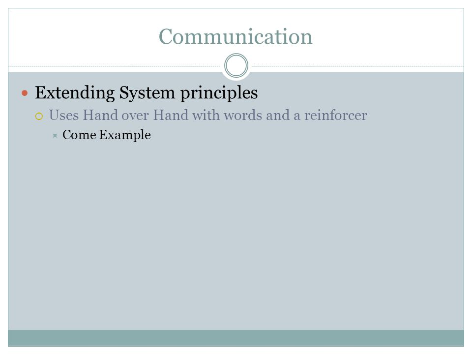 Communication Extending System principles  Uses Hand over Hand with words and a reinforcer  Come Example