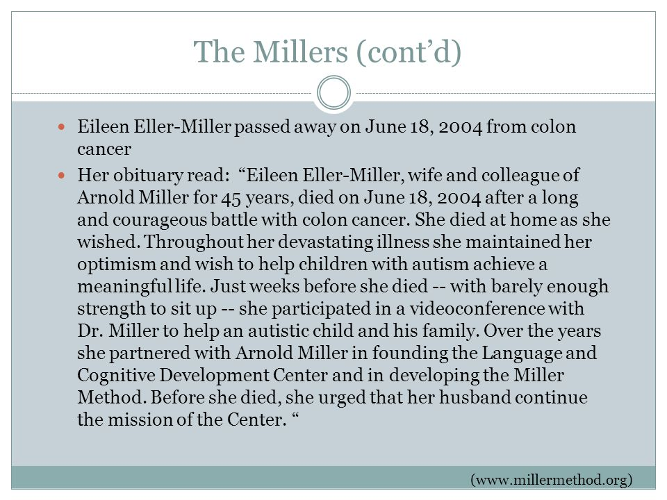 The Millers (cont'd) Eileen Eller-Miller passed away on June 18, 2004 from colon cancer Her obituary read: Eileen Eller-Miller, wife and colleague of Arnold Miller for 45 years, died on June 18, 2004 after a long and courageous battle with colon cancer.