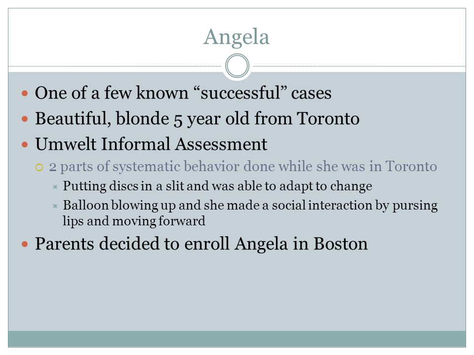 Angela One of a few known successful cases Beautiful, blonde 5 year old from Toronto Umwelt Informal Assessment  2 parts of systematic behavior done while she was in Toronto  Putting discs in a slit and was able to adapt to change  Balloon blowing up and she made a social interaction by pursing lips and moving forward Parents decided to enroll Angela in Boston
