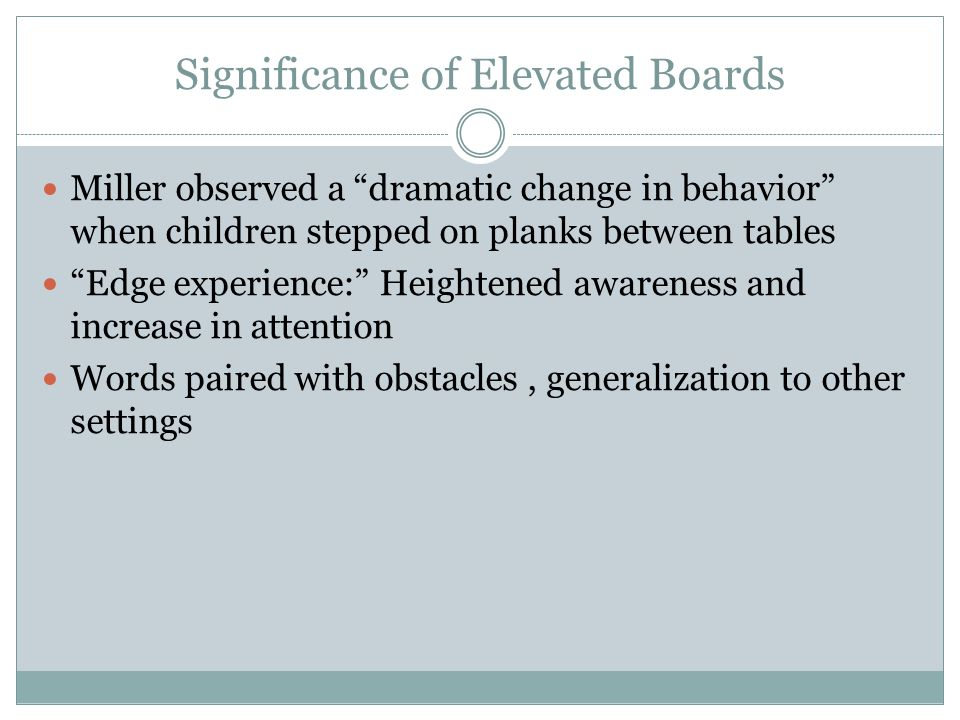 Significance of Elevated Boards Miller observed a dramatic change in behavior when children stepped on planks between tables Edge experience: Heightened awareness and increase in attention Words paired with obstacles, generalization to other settings