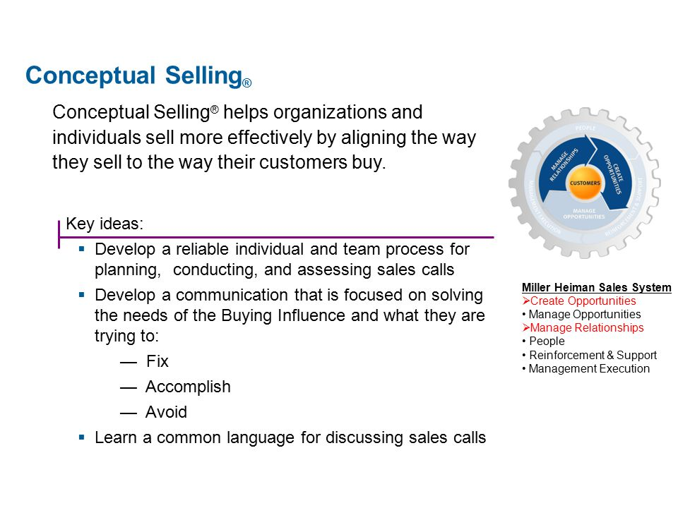 Key ideas:  Develop a reliable individual and team process for planning, conducting, and assessing sales calls  Develop a communication that is focused on solving the needs of the Buying Influence and what they are trying to: — Fix — Accomplish — Avoid  Learn a common language for discussing sales calls Conceptual Selling ® helps organizations and individuals sell more effectively by aligning the way they sell to the way their customers buy.