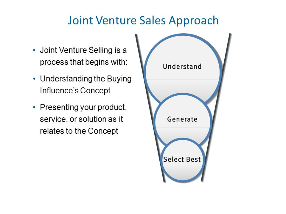 Joint Venture Selling is a process that begins with: Understanding the Buying Influence's Concept Presenting your product, service, or solution as it relates to the Concept Joint Venture Sales Approach