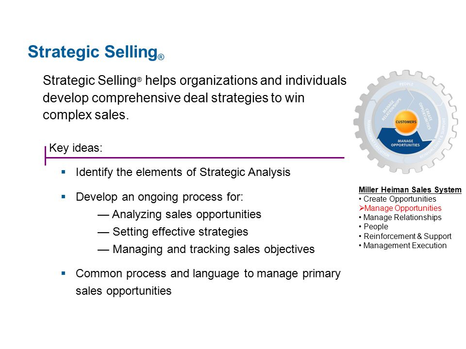 Key ideas:  Identify the elements of Strategic Analysis  Develop an ongoing process for: — Analyzing sales opportunities — Setting effective strategies — Managing and tracking sales objectives  Common process and language to manage primary sales opportunities Strategic Selling ® helps organizations and individuals develop comprehensive deal strategies to win complex sales.
