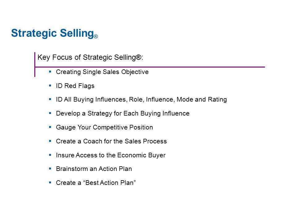 Key Focus of Strategic Selling®:  Creating Single Sales Objective  ID Red Flags  ID All Buying Influences, Role, Influence, Mode and Rating  Develop a Strategy for Each Buying Influence  Gauge Your Competitive Position  Create a Coach for the Sales Process  Insure Access to the Economic Buyer  Brainstorm an Action Plan  Create a Best Action Plan Strategic Selling ®