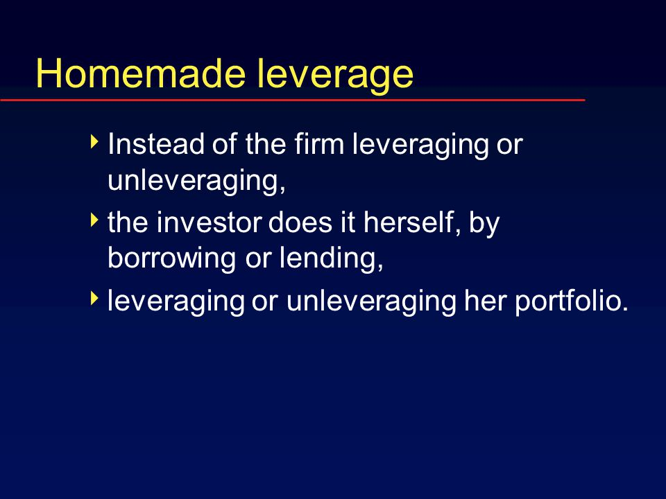 Homemade leverage  Instead of the firm leveraging or unleveraging,  the investor does it herself, by borrowing or lending,  leveraging or unleveraging her portfolio.