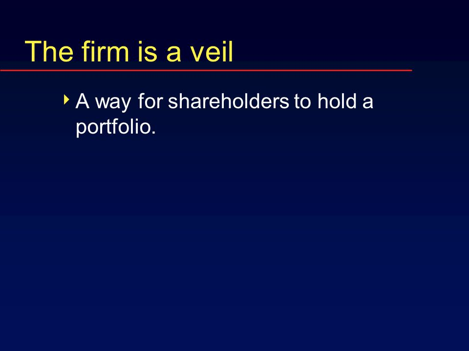 The firm is a veil  A way for shareholders to hold a portfolio.