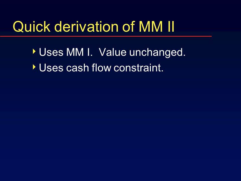 Quick derivation of MM II  Uses MM I. Value unchanged.  Uses cash flow constraint.