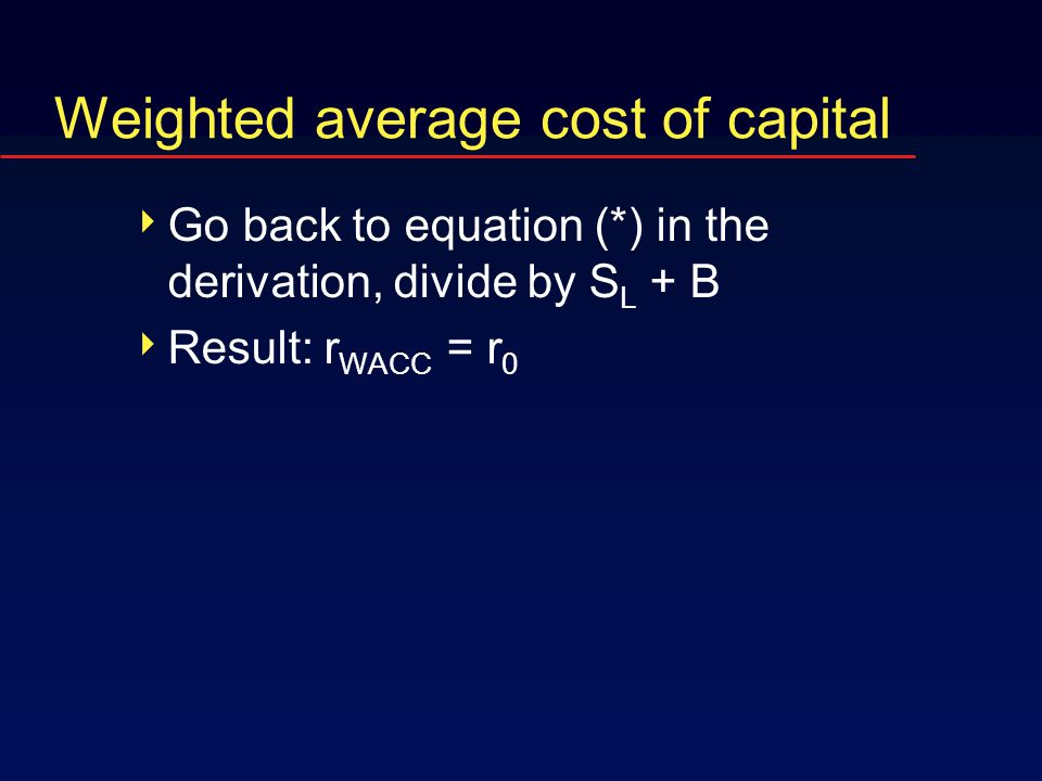 Weighted average cost of capital  Go back to equation (*) in the derivation, divide by S L + B  Result: r WACC = r 0