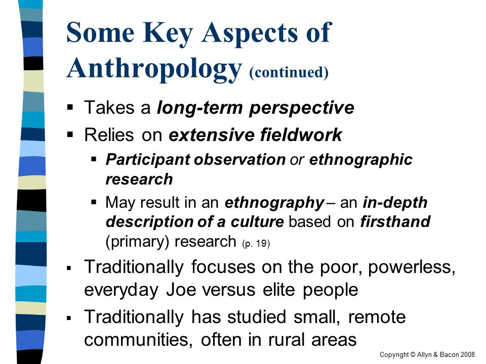 Copyright © Allyn & Bacon 2008 Some Key Aspects of Anthropology (continued)  Takes a long-term perspective  Relies on extensive fieldwork  Particip