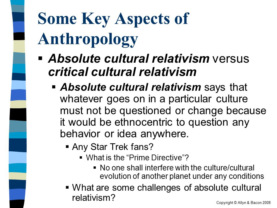Copyright © Allyn & Bacon 2008 Some Key Aspects of Anthropology  Absolute cultural relativism versus critical cultural relativism  Absolute cultural