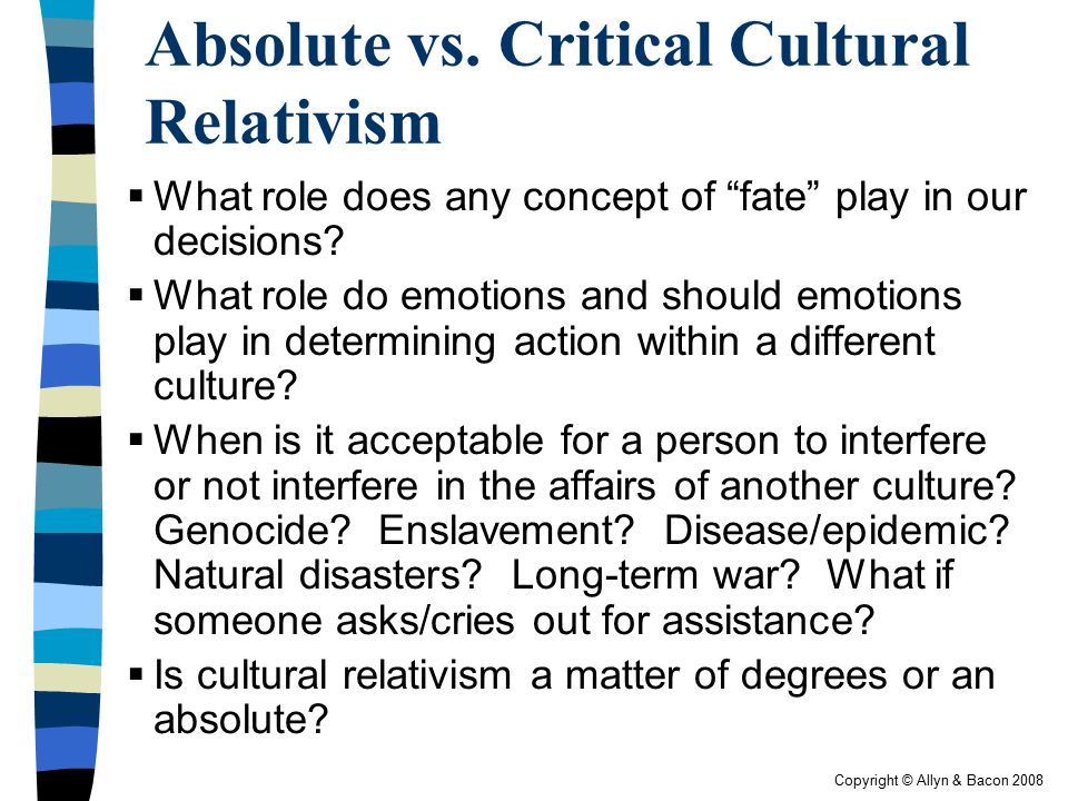 """Copyright © Allyn & Bacon 2008 Absolute vs. Critical Cultural Relativism  What role does any concept of """"fate"""" play in our decisions?  What role do"""