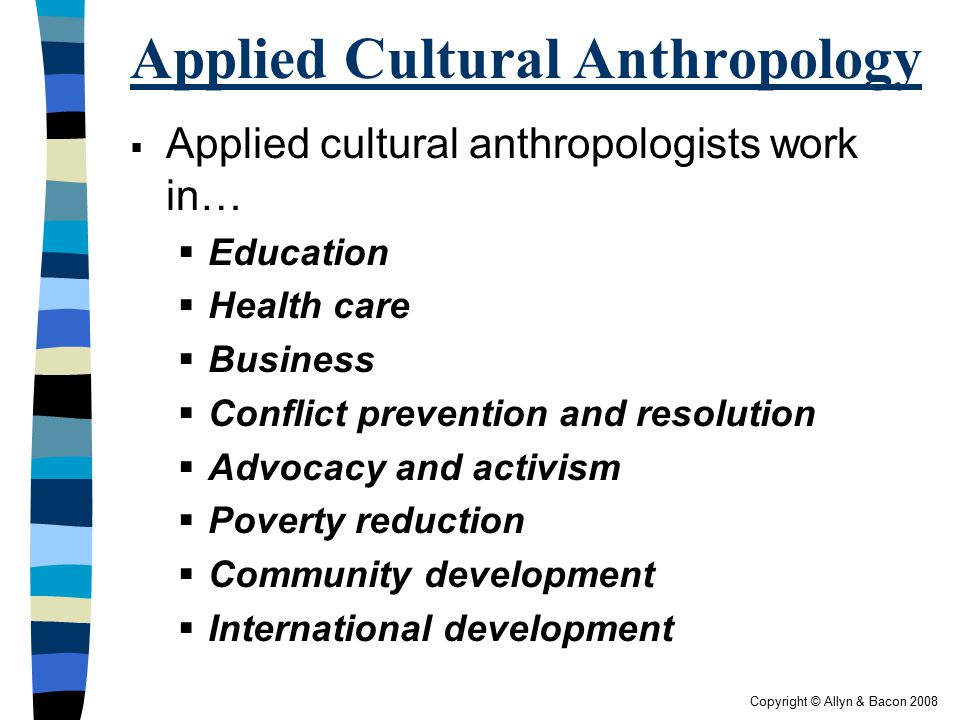 Copyright © Allyn & Bacon 2008 Applied Cultural Anthropology  Applied cultural anthropologists work in…  Education  Health care  Business  Confli