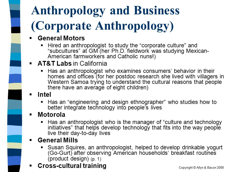"""Copyright © Allyn & Bacon 2008 Anthropology and Business (Corporate Anthropology)  General Motors  Hired an anthropologist to study the """"corporate c"""