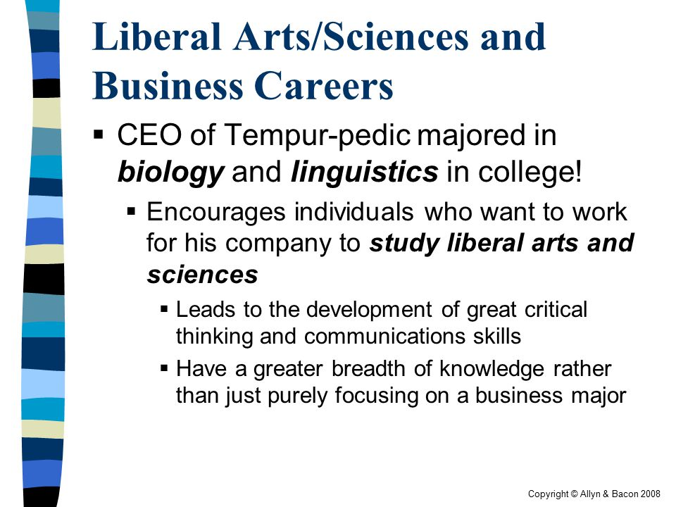 Copyright © Allyn & Bacon 2008 Liberal Arts/Sciences and Business Careers  CEO of Tempur-pedic majored in biology and linguistics in college!  Encou