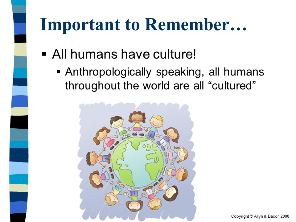 Copyright © Allyn & Bacon 2008 Important to Remember…  All humans have culture!  Anthropologically speaking, all humans throughout the world are all