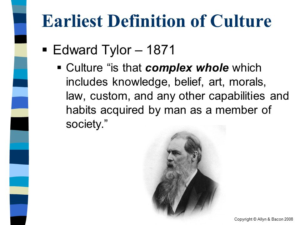 """Copyright © Allyn & Bacon 2008 Earliest Definition of Culture  Edward Tylor – 1871  Culture """"is that complex whole which includes knowledge, belief,"""