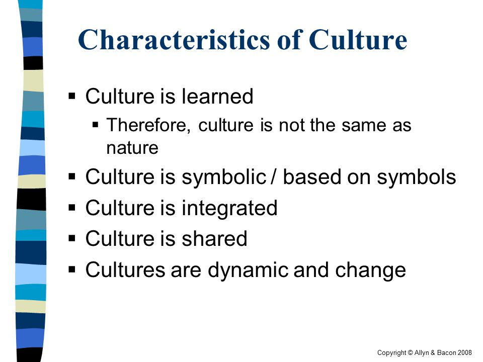 Copyright © Allyn & Bacon 2008 Characteristics of Culture  Culture is learned  Therefore, culture is not the same as nature  Culture is symbolic /