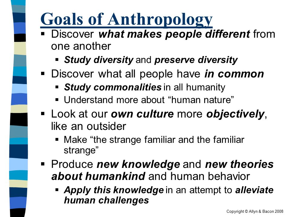 Copyright © Allyn & Bacon 2008 Goals of Anthropology  Discover what makes people different from one another  Study diversity and preserve diversity