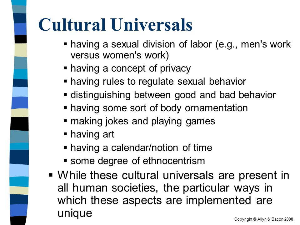 Copyright © Allyn & Bacon 2008 Cultural Universals  having a sexual division of labor (e.g., men's work versus women's work)  having a concept of pr