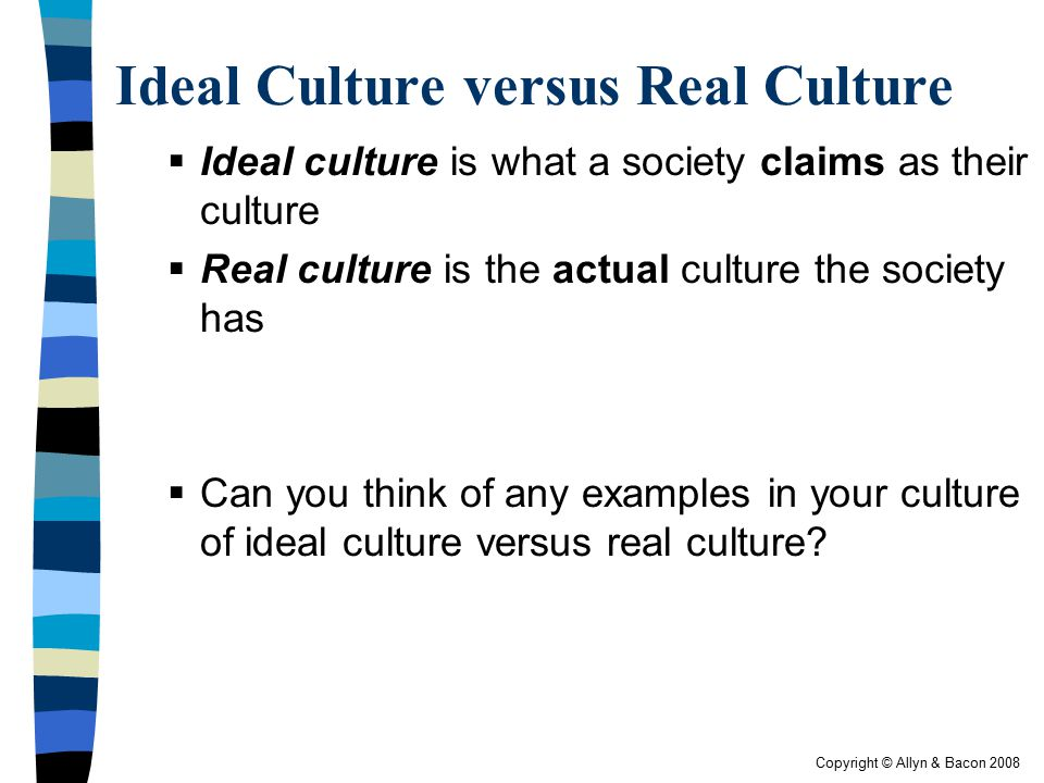 Copyright © Allyn & Bacon 2008 Ideal Culture versus Real Culture  Ideal culture is what a society claims as their culture  Real culture is the actua