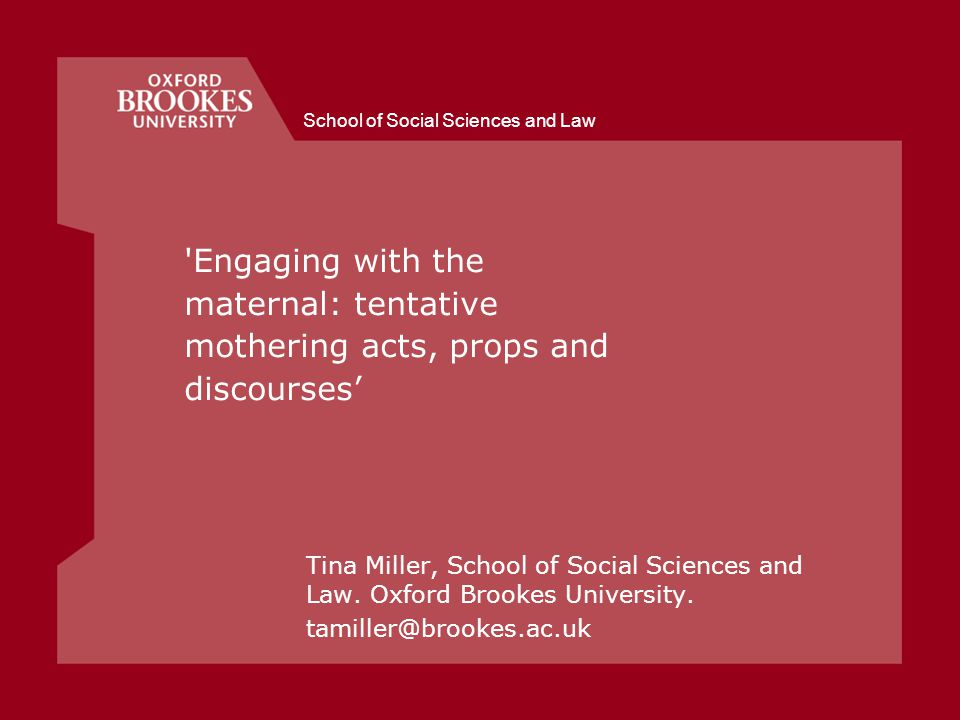School of Social Sciences and Law Engaging with the maternal: tentative mothering acts, props and discourses' Tina Miller, School of Social Sciences and Law.