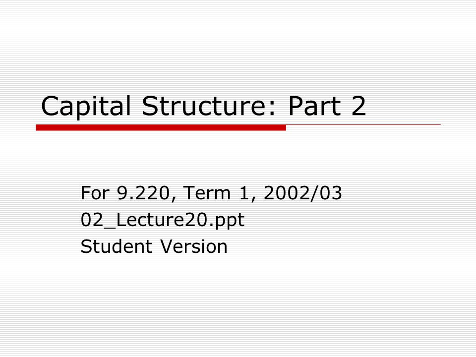 Outline 1.Introduction 2.Theories of Capital Structure a)Effects of Costs of Financial Distress, b)Agency Cost of Equity (Shirking and Perquisites) c)Pecking Order Theory d)Miller – Corporate & Personal Tax 3.Summary and Conclusions