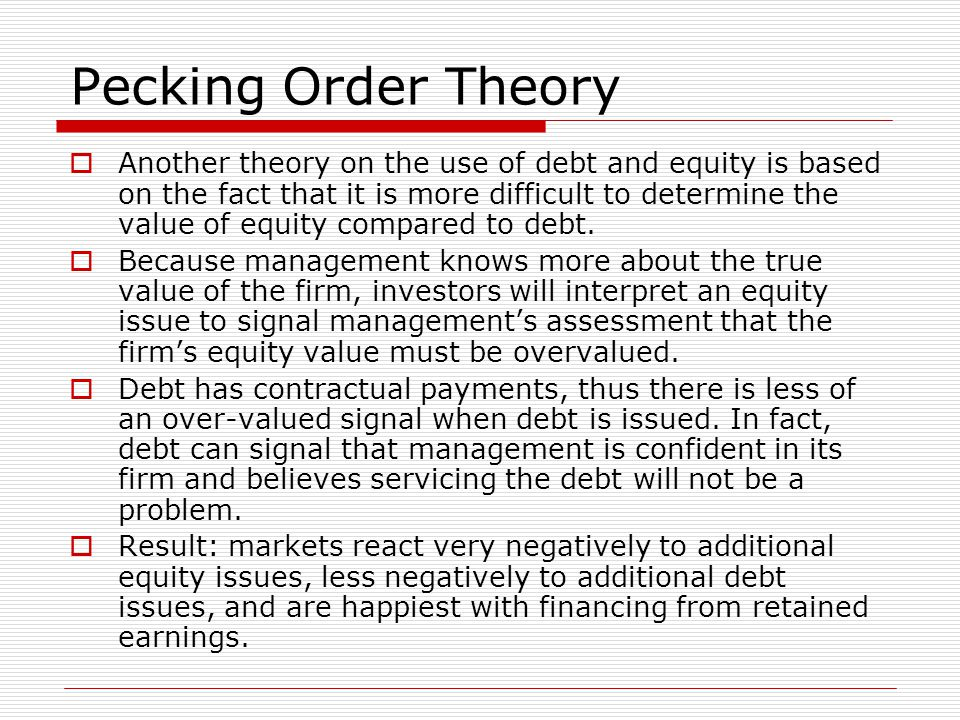Pecking Order Theory  Another theory on the use of debt and equity is based on the fact that it is more difficult to determine the value of equity compared to debt.
