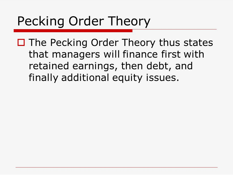 Pecking Order Theory  The Pecking Order Theory thus states that managers will finance first with retained earnings, then debt, and finally additional equity issues.