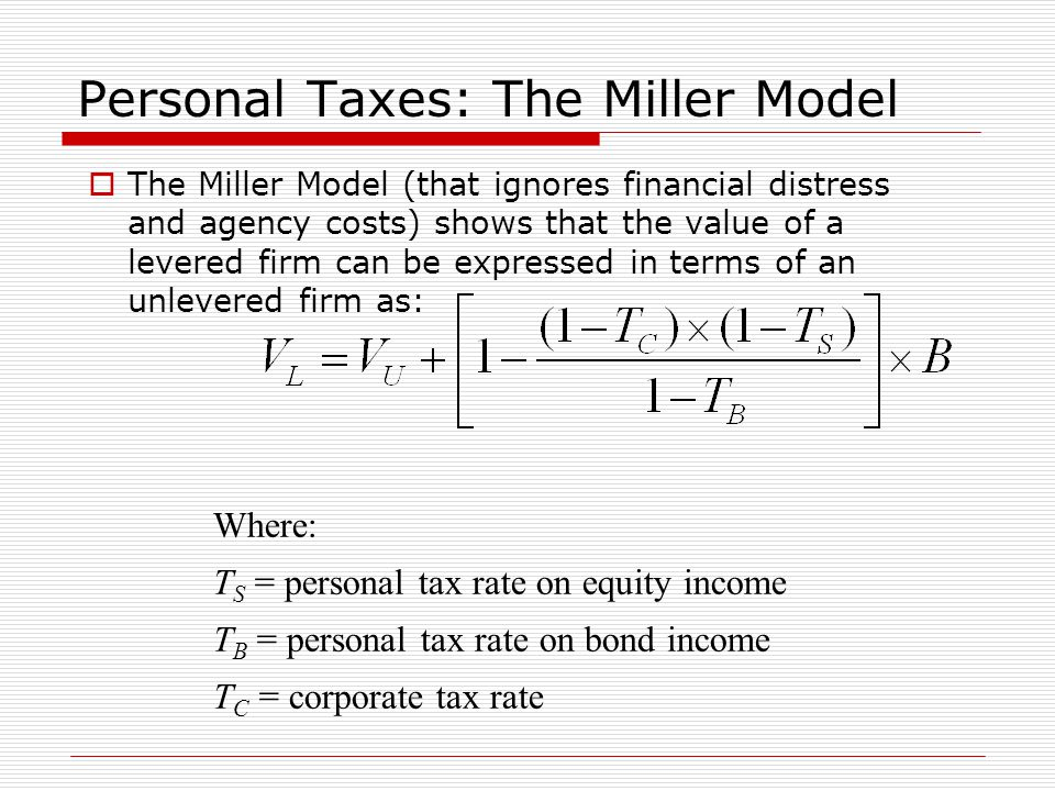 Personal Taxes: The Miller Model  The Miller Model (that ignores financial distress and agency costs) shows that the value of a levered firm can be expressed in terms of an unlevered firm as: Where: T S = personal tax rate on equity income T B = personal tax rate on bond income T C = corporate tax rate