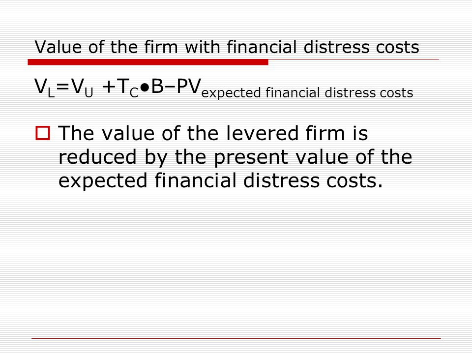 Value of the firm with financial distress costs V L =V U +T C ●B–PV expected financial distress costs  The value of the levered firm is reduced by the present value of the expected financial distress costs.