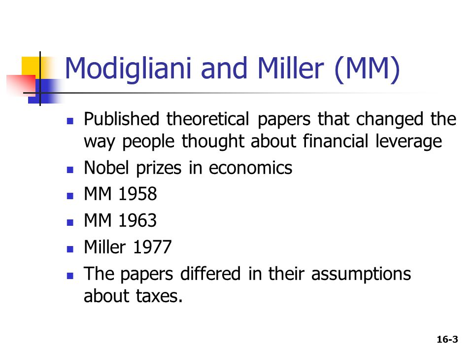 16-3 Modigliani and Miller (MM) Published theoretical papers that changed the way people thought about financial leverage Nobel prizes in economics MM 1958 MM 1963 Miller 1977 The papers differed in their assumptions about taxes.