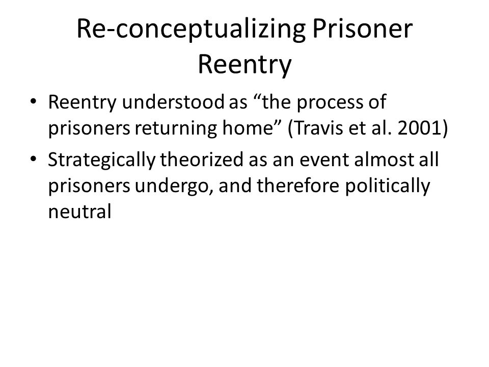 "Re-conceptualizing Prisoner Reentry Reentry understood as ""the process of prisoners returning home"" (Travis et al. 2001) Strategically theorized as an"