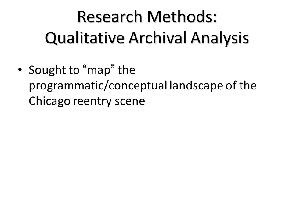 "Research Methods: Qualitative Archival Analysis Sought to ""map"" the programmatic/conceptual landscape of the Chicago reentry scene"