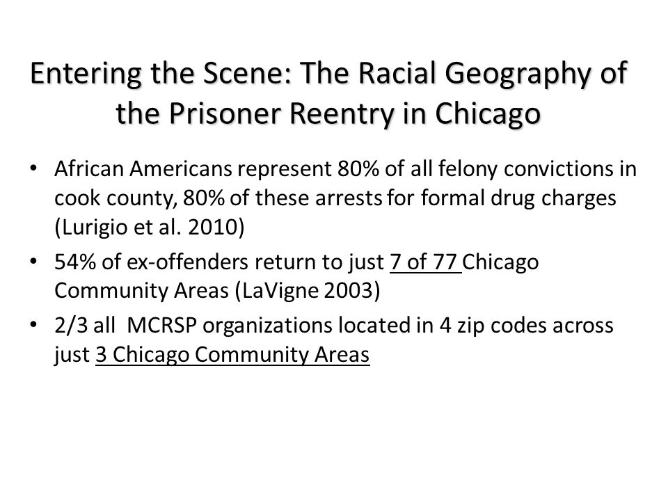 Entering the Scene: The Racial Geography of the Prisoner Reentry in Chicago African Americans represent 80% of all felony convictions in cook county,
