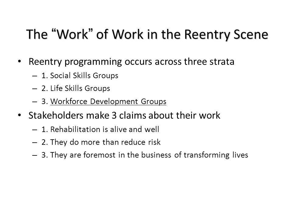 "The ""Work"" of Work in the Reentry Scene Reentry programming occurs across three strata – 1. Social Skills Groups – 2. Life Skills Groups – 3. Workforc"