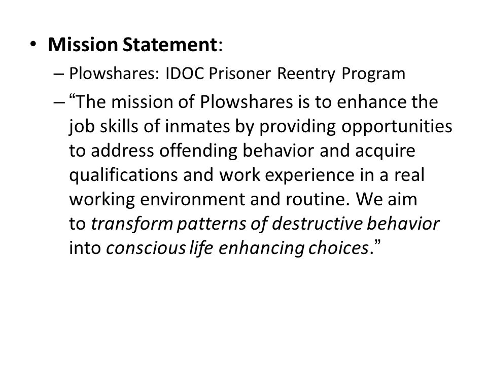"Mission Statement: – Plowshares: IDOC Prisoner Reentry Program – ""The mission of Plowshares is to enhance the job skills of inmates by providing oppor"