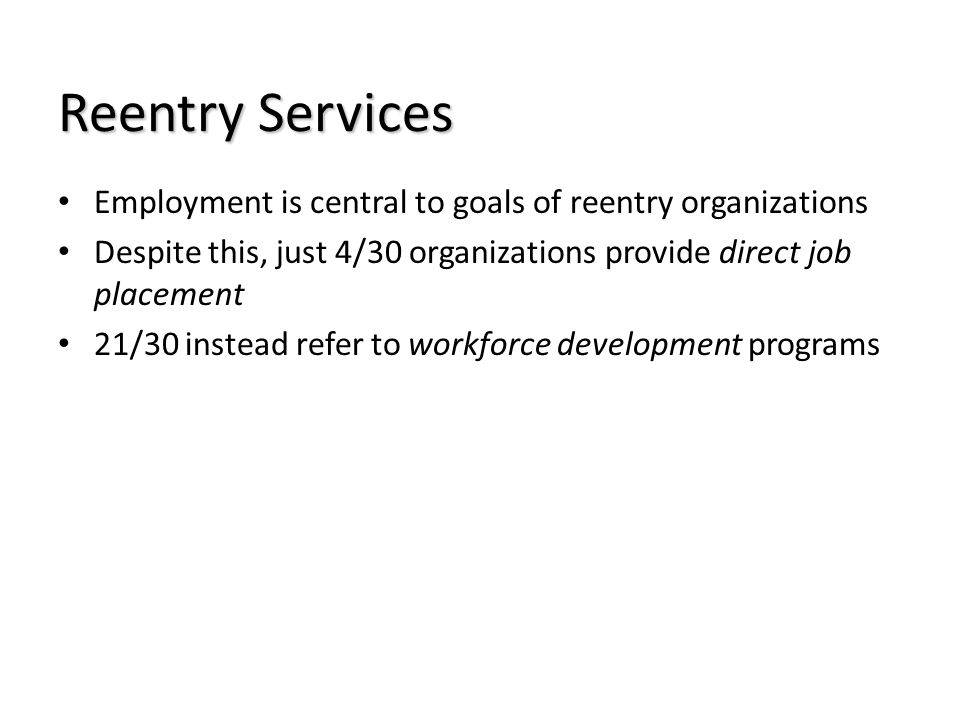 Reentry Services Employment is central to goals of reentry organizations Despite this, just 4/30 organizations provide direct job placement 21/30 inst