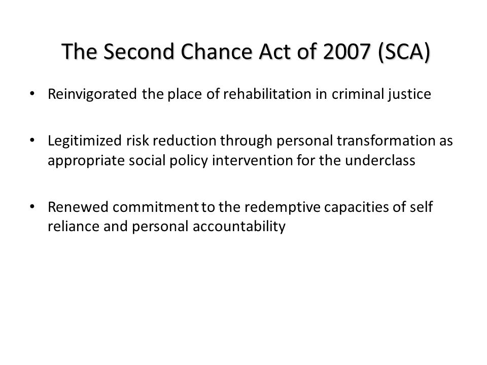 Second Chance Act Appropriations $165 million for – Vocational training and Workforce Development – Commitment to reduce recidivism by 50% The text of SCA speaks to risk reduction – But… the devil is in the empirical details Funding appropriated for: – Surveillance Court Monitoring and Parole enforcement – Mentorship programs – WORKFORCE PREPERATION SERVICES