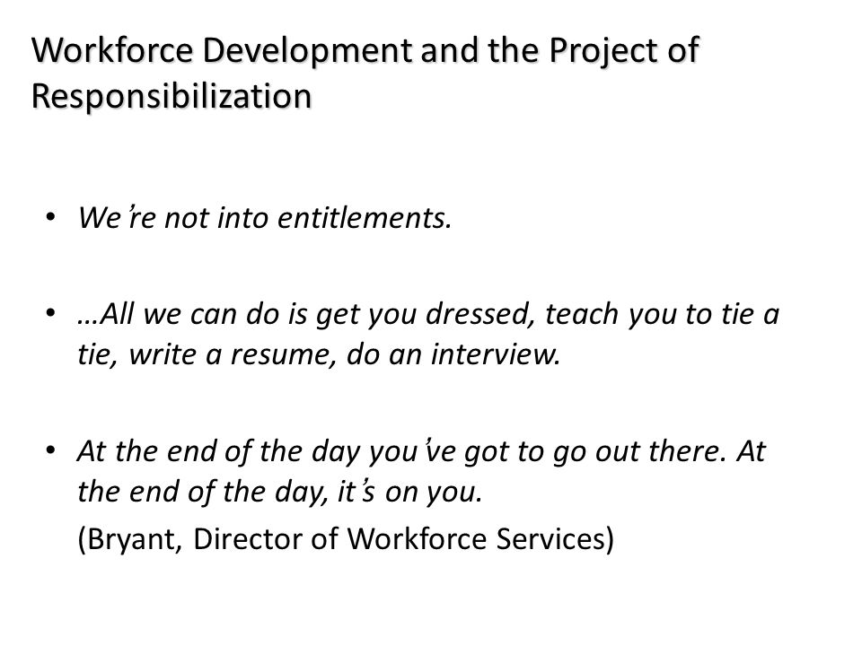 Workforce Development and the Project of Responsibilization We're not into entitlements. …All we can do is get you dressed, teach you to tie a tie, wr