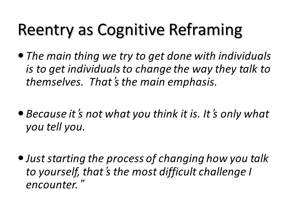 Reentry as Cognitive Reframing The main thing we try to get done with individuals is to get individuals to change the way they talk to themselves. Tha