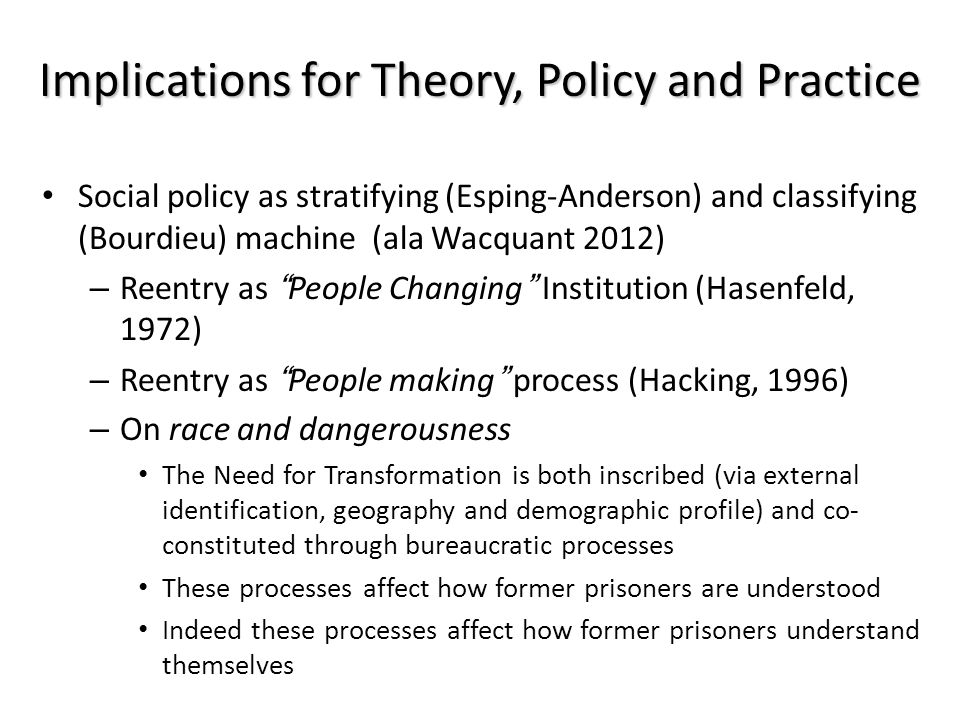 Implications for Theory, Policy and Practice Social policy as stratifying (Esping-Anderson) and classifying (Bourdieu) machine (ala Wacquant 2012) – R