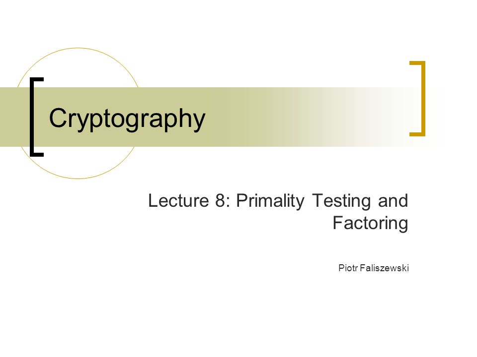 Cryptography Lecture 8: Primality Testing and Factoring Piotr Faliszewski