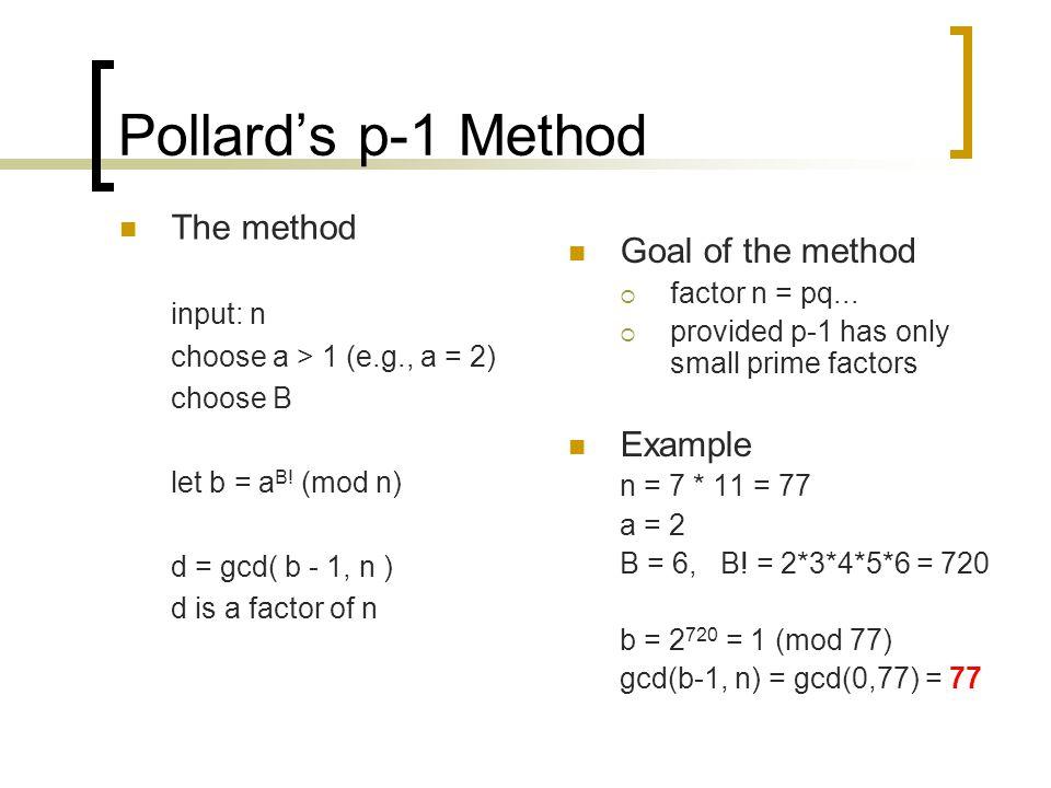 Pollard's p-1 Method The method input: n choose a > 1 (e.g., a = 2) choose B let b = a B! (mod n) d = gcd( b - 1, n ) d is a factor of n Goal of the m